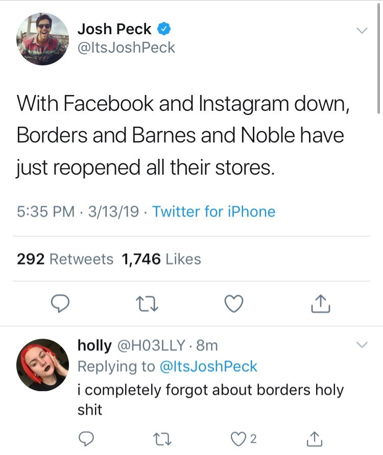 Text - Josh Peck @ltsJoshPeck With Facebook and Instagram down, Borders and Barnes and Noble have just reopened all their stores. 5:35 PM 3/13/19 Twitter for iPhone 292 Retweets 1,746 Likes holly @H03LLY 8m Replying to @ltsJosh Peck i completely forgot about borders holy shit 2