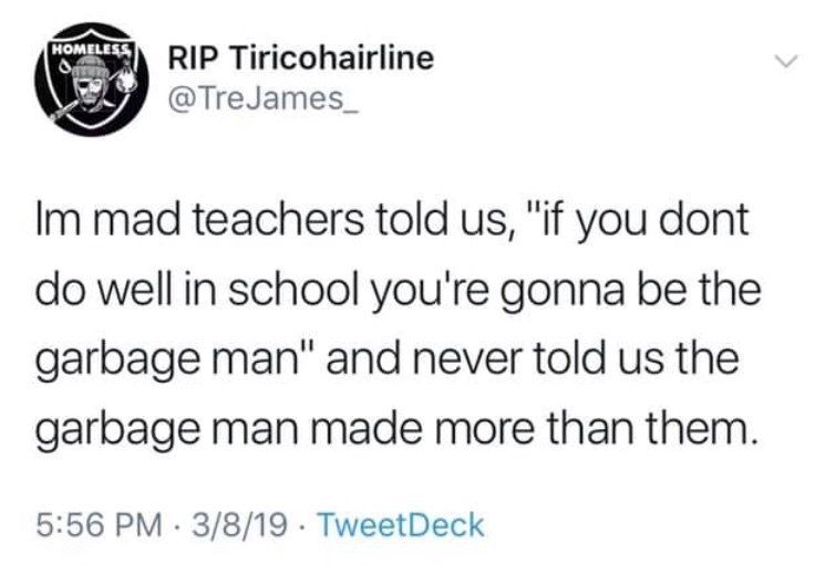 "Tweet that reads, ""I'm mad teachers told us 'If you don't do well in school you're gonna be the garbage man' and never told us the garbage man made more than them"""