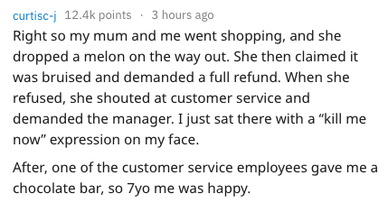 """Text - curtisc-j 12.4k points 3 hours ago Right so my mum and me went shopping, and she dropped a melon on the way out. She then claimed it was bruised and demanded a full refund. When she refused, she shouted at customer service and demanded the manager. I just sat there with a """"kill me now"""" expression on my face. After, one of the customer service employees gave me a chocolate bar, so 7yo me was happy"""