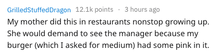 Text - GrilledStuffedDragon 12.1k points3 hours ago My mother did this in restaurants nonstop growing up She would demand to see the manager because my burger (which I asked for medium) had some pink in it.