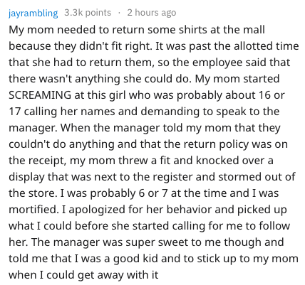 Text - jayrambling 3.3k points 2 hours ago My mom needed to return some shirts at the mall because they didn't fit right. It was past the allotted time that she had to return them, so the employee said that there wasn't anything she could do. My mom started SCREAMING at this girl who was probably about 16 or 17 calling her names and demanding to speak to the manager. When the manager told my mom that they couldn't do anything and that the return policy was on the receipt, my mom threw a fit and