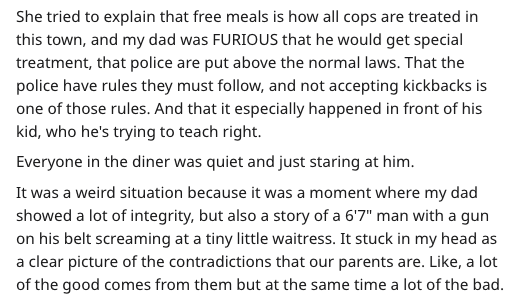 Text - She tried to explain that free meals is how all cops are treated in this town, and my dad was FURIOUS that he would get special treatment, that police are put above the normal laws. That the police have rules they must follow, and not accepting kickbacks is one of those rules. And that it especially happened in front of his kid, who he's trying to teach right. Everyone in the diner was quiet and just staring at him. It was a weird situation because it was a moment where my dad showed a lo