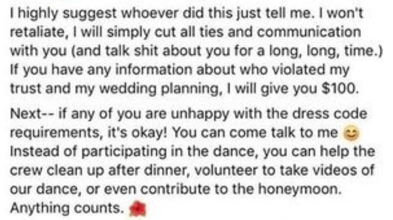 Text - I highly suggest whoever did this just tell me. I won't retaliate, I will simply cut all ties and communication with you (and talk shit about you for a long, long, time.) If you have any information about who violated my trust and my wedding planning, I will give you $100. Next- if any of you are unhappy with the dress code requirements, it's okay! You can come talk to me Instead of participating in the dance, you can help the crew clean up after dinner, volunteer to take videos of our da