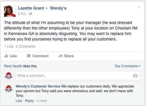 Text - Lazette Grant 2 hrs Wendy's The attitude of what I'm assuming to be your manager (he was dressed differently than the other employees) Tony at your location on Chastain Rd in Kennesaw GA is absolutely disgusting. You may want to replace him before you find yourselves trying to replace all your customers. 1 Like 2 Comments Like Share Comment Real Health likes this. Top Comments Write a comment... Wendy's Customer Service We replace our customers daily. We appreciate your opinion but Tony s