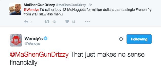 Text - MaShenGunDrizzy MaShenGunDrizzy - 8h @Wendys I'd rather buy 12 McNuggets for million dollars than a single French fry from y'all slaw ass menu 1 t13 12 Wendy's @Wendys Following @MaShenGunDrizzy That just makes no sense financially