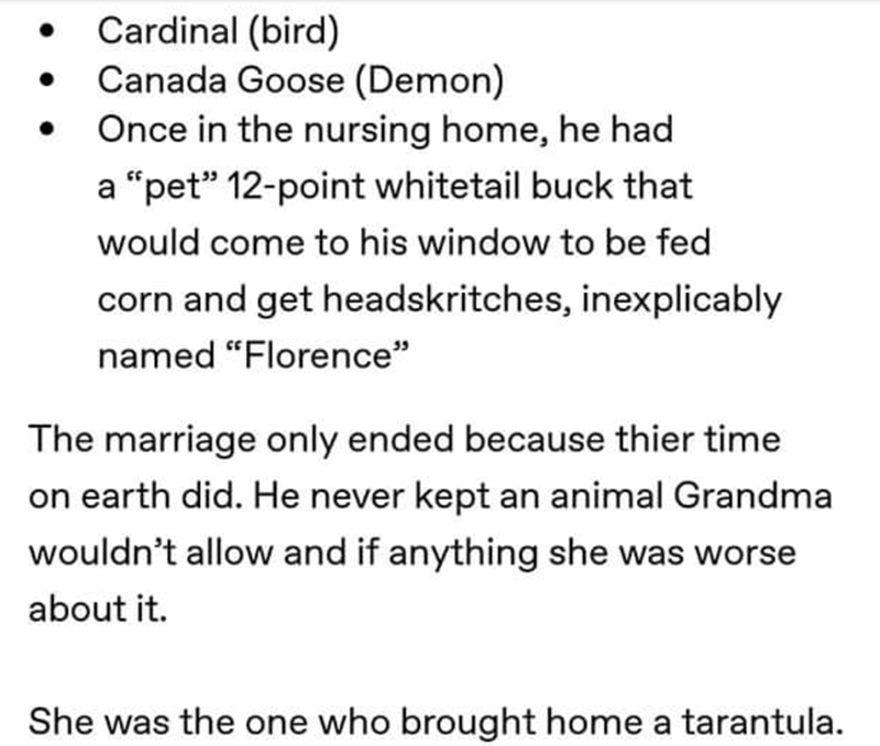 "Text - Cardinal (bird) Canada Goose (Demon) Once in the nursing home, he had . ""pet"" 12-point whitetail buck that would come to his window to be fed corn and get headskritches, inexplicably named ""Florence"" The marriage only ended because thier time earth did. He never kept an animal Grandma wouldn't allow and if anything she was worse about it. She was the one who brought home a tarantula."