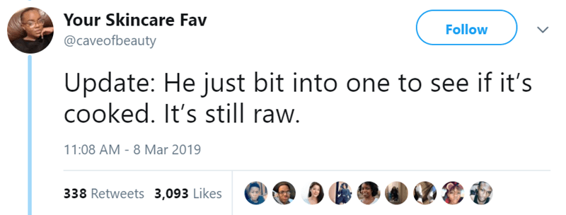 Text - Your Skincare Fav Follow @caveofbeauty Update: He just bit into one to see if it's cooked. It's still raw. 11:08 AM 8 Mar 2019 338 Retweets 3,093 Likes