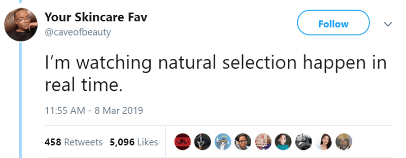 Text - Your Skincare Fav Follow @caveofbeauty I'm watching natural selection happen in real time. 11:55 AM - 8 Mar 2019 458 Retweets 5,096 Likes