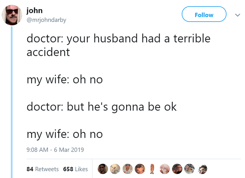 Text - john Follow @mrjohndarby doctor: your husband had a terrible accident my wife: oh no doctor: but he's gonna be ok my wife: oh no 9:08 AM 6 Mar 2019 84 Retweets 658 Likes