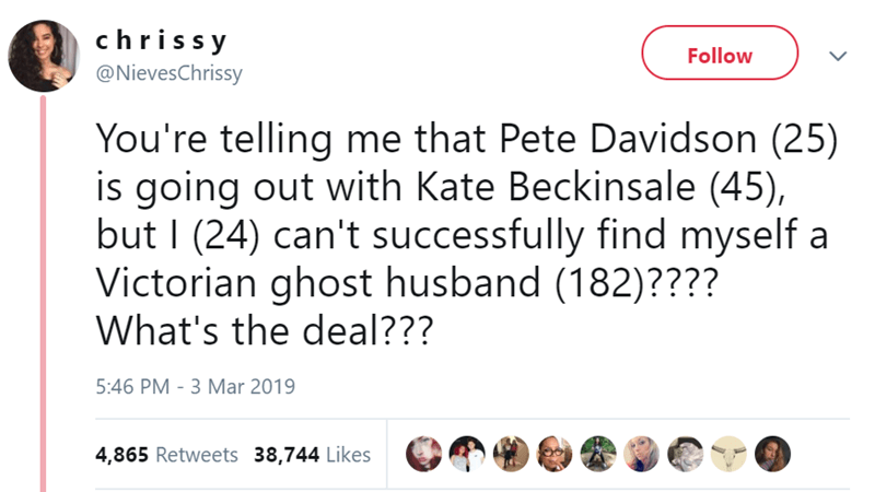 Text - chriss y Follow @NievesChrissy You're telling me that Pete Davidson (25) is going out with Kate Beckinsale (45), but I (24) can't successfully find myself a Victorian ghost husband (182)???? What's the deal??? 5:46 PM - 3 Mar 2019 4,865 Retweets 38,744 Likes