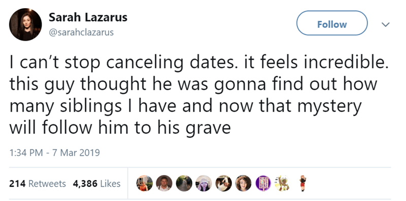 Text - Sarah Lazarus Follow @sarahclazarus I can't stop canceling dates. it feels incredible. this guy thought he was gonna find out how many siblings I have and now that mystery will follow him to his grave 1:34 PM - 7 Mar 2019 214 Retweets 4,386 Likes ERE