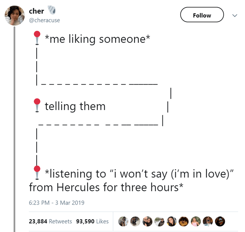 """Text - cher Follow @cheracuse *me liking someone* telling them listening to """"i won't say (i'm in love)"""" from Hercules for three hours* 6:23 PM - 3 Mar 2019 23,884 Retweets 93,590 Likes"""