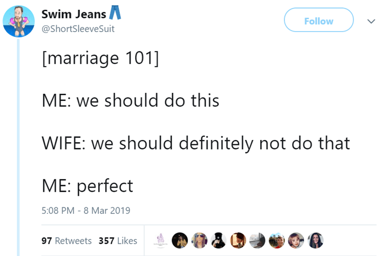Text - Swim Jeans Follow @ShortSleeveSuit [marriage 101] ME: we should do this WIFE: we should definitely not do that ME: perfect 5:08 PM 8 Mar 2019 97 Retweets 357 Likes