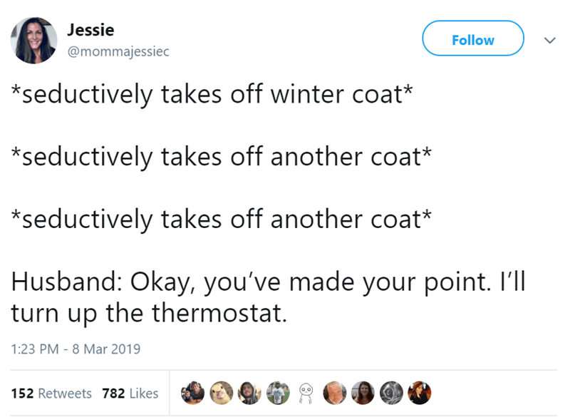 Text - Jessie Follow @mommajessiec *seductively takes off winter coat* *seductively takes off another coat* *seductively takes off another coat* Husband: Okay, you've made your point. Ill turn up the thermostat. 1:23 PM - 8 Mar 2019 152 Retweets 782 Likes