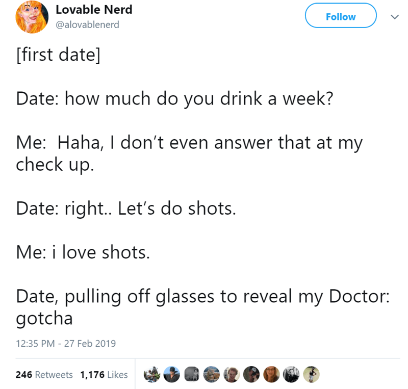 Text - Lovable Nerd Follow @alovablenerd first date] Date: how much do you drink a week? Me: Haha, I don't even answer that at my check up. Date: right.. Let's do shots. Me: i love shots. Date, pulling off glasses to reveal my Doctor: gotcha 12:35 PM - 27 Feb 2019 246 Retweets 1,176 Likes