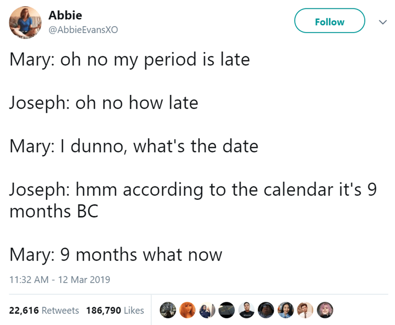 Text - Abbie Follow @AbbieEvansXO Mary: oh no my period is late Joseph: oh no how late Mary: I dunno, what's the date Joseph: hmm according to the calendar it's 9 months BC Mary: 9 months what now 11:32 AM - 12 Mar 2019 22,616 Retweets 186,790 Likes