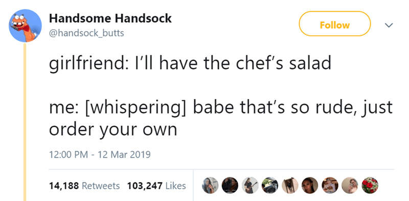 Text - Handsome Handsock Follow @handsock_butts girlfriend: I'll have the chef's salad me: [whispering] babe that's so rude, just order your own 12 Mar 2019 12:00 PM 14,188 Retweets 103,247 Likes