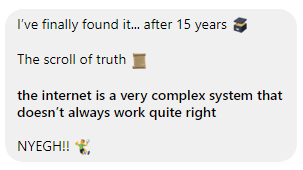 Text - I've finally found i... after 15 years The scroll of truth the internet is a very complex system doesn't always work quite right NYEGH!!