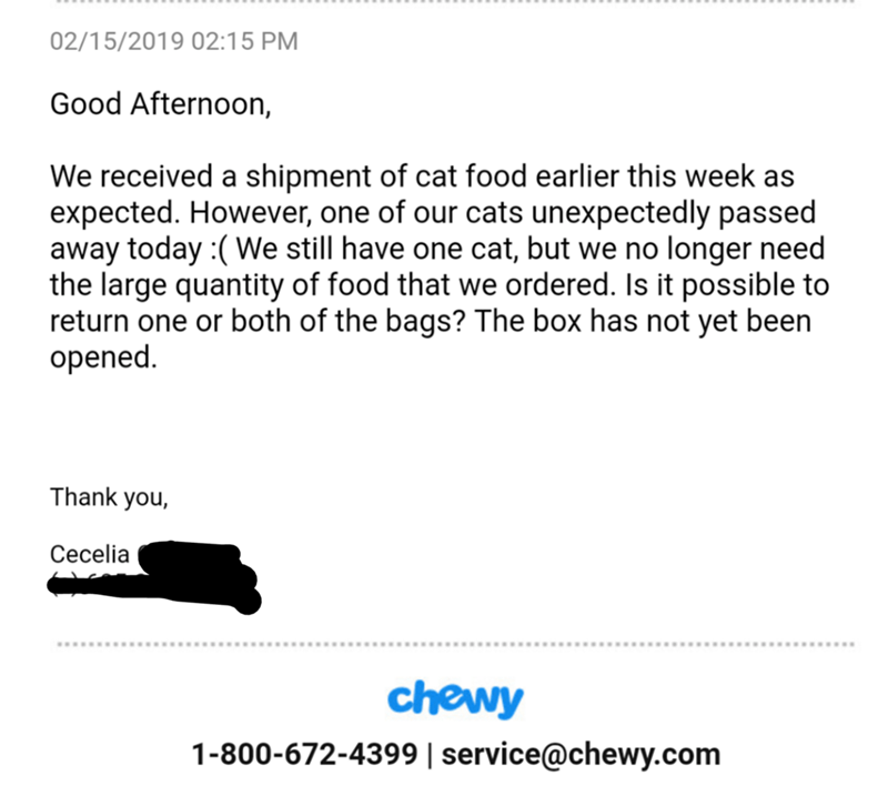 Text - 02/15/2019 02:15 PM Good Afternoon, We received a shipment of cat food earlier this week as expected. However, one of our cats unexpectedly passed away today :(We still have one cat, but we no longer need the large quantity of food that we ordered. Is it possible to return one or both of the bags? The box has not yet been opened Thank you, Сеcelia chewy 1-800-672-4399 service@chewy.com