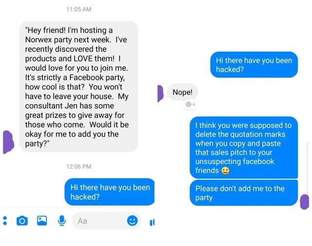 "text messages ""Hey friend! I'm hosting a Norwex party next week. I've recently discovered the products and LOVE them! would love for you to join me. It's strictly a Facebook party, how cool is that? You won't have to leave your house. My consultant Jen has some Hi there have you been hacked? Nope! great prizes to give away for those who come. Would it be I think you were delete the quotation marks when you copy and paste that sales pitch to your unsuspecting facebook friends supposed to okay f"
