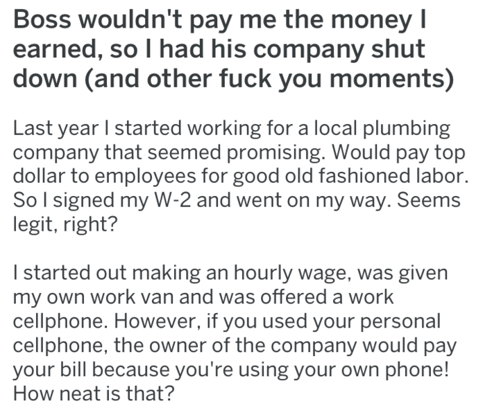 Text - Boss wouldn't pay me the money I earned, so I had his company shut down (and other fuck you moments) Last year I started working for a local plumbing company that seemed promising. Would pay top dollar to employees for good old fashioned labor. So I signed my W-2 and went on my way. Seems legit, right? I started out making an hourly wage, was given my own work van and was offered a work cellphone. However, if you used your personal cellphone, the owner of the company would pay your bill b