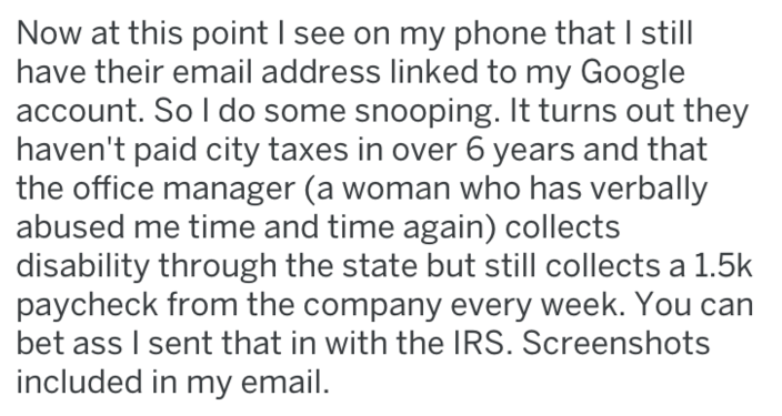 Text - Now at this point I see on my phone that I still have their email address linked to my Google account. So I do some snooping. It turns out they haven't paid city taxes in over 6 years and that the office manager (a woman who has verbally abused me time and time again) collects disability through the state but still collects a 1.5k paycheck from the company every week. You can bet ass I sent that in with the IRS. Screenshots included in my email.