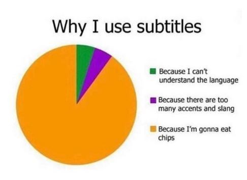 Text - Why I use subtitles Because I can't understand the language Because there are too many accents and slang Because I'm gonna eat chips