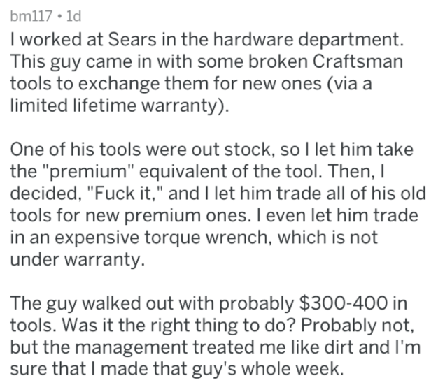 "Text - bm117 . 1d I worked at Sears in the hardware department. This guy came in with some broken Craftsman tools to exchange them for new ones (via a limited lifetime warranty) One of his tools were out stock, so I let him take the ""premium"" equivalent of the tool. Then, I decided, ""Fuck it,"" and I let him trade all of his old tools for new premium ones. I even let him trade in an expensive torque wrench, which is not under warranty. The guy walked out with probably $300-400 in tools. Was it th"