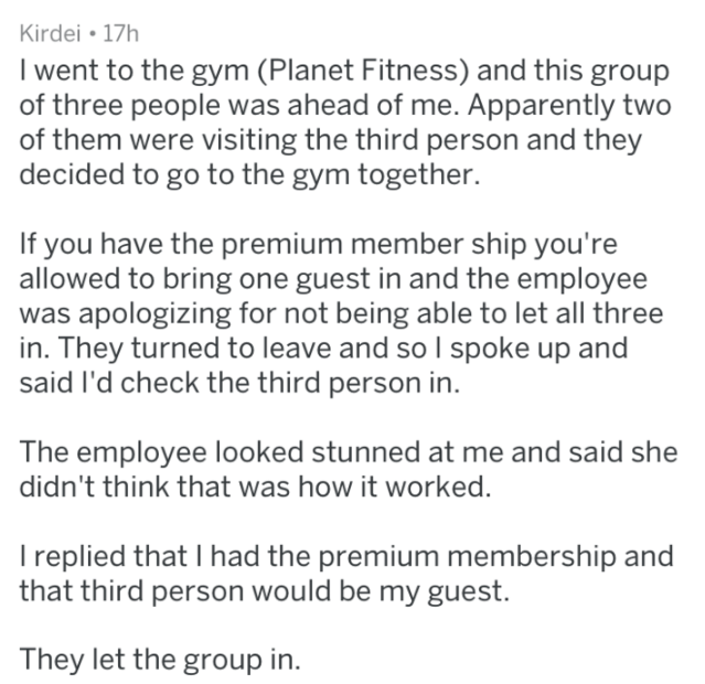 Text - Kirdei 17h I went to the gym (Planet Fitness) and this group of three people was ahead of me. Apparently two of them were visiting the third person and they decided to go to the gym together. If you have the premium member ship you're allowed to bring one guest in and the employee was apologizing for not being able to let all three in. They turned to leave and so I spoke up and said I'd check the third person in. The employee looked stunned at me and said she didn't think that was how it