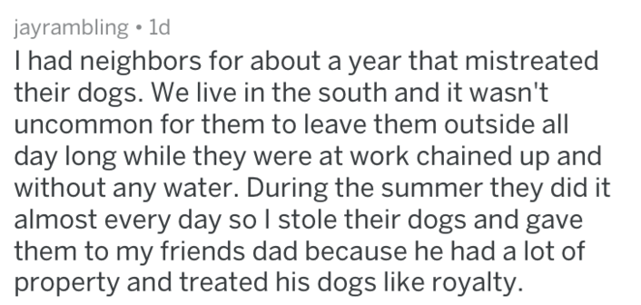Text - jayrambling 1d I had neighbors for about a year that mistreated their dogs. We live in the south and it wasn't uncommon for them to leave them outside all day long while they were at work chained up and without any water. During the summer they did it almost every day so I stole their dogs and gave them to my friends dad because he had a lot of property and treated his dogs like royalty.