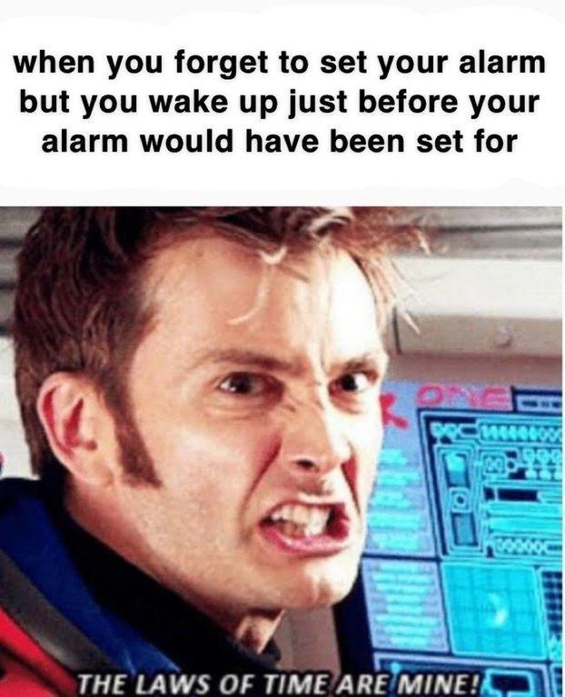 dank doctor who - Forehead - when you forget to set your alarm but you wake up just before your alarm would have been set for 144060 THE LAWS OF TIME ARE MINE!