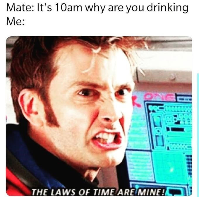dank doctor who - Face - Mate: It's 10am why are you drinking Me: THE LAWS OF TIME ARE MINE!