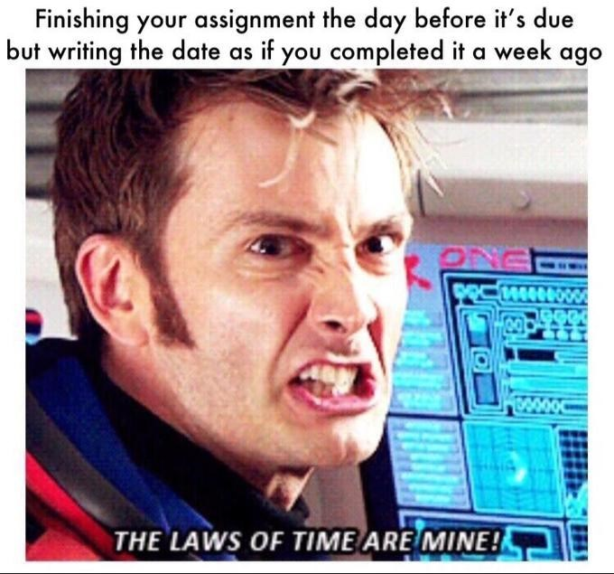 dank doctor who - Face - Finishing your assignment the day before it's due but writing the date as if you completed it a week ago 1000000 THE LAWS OF TIME ARE MINE!