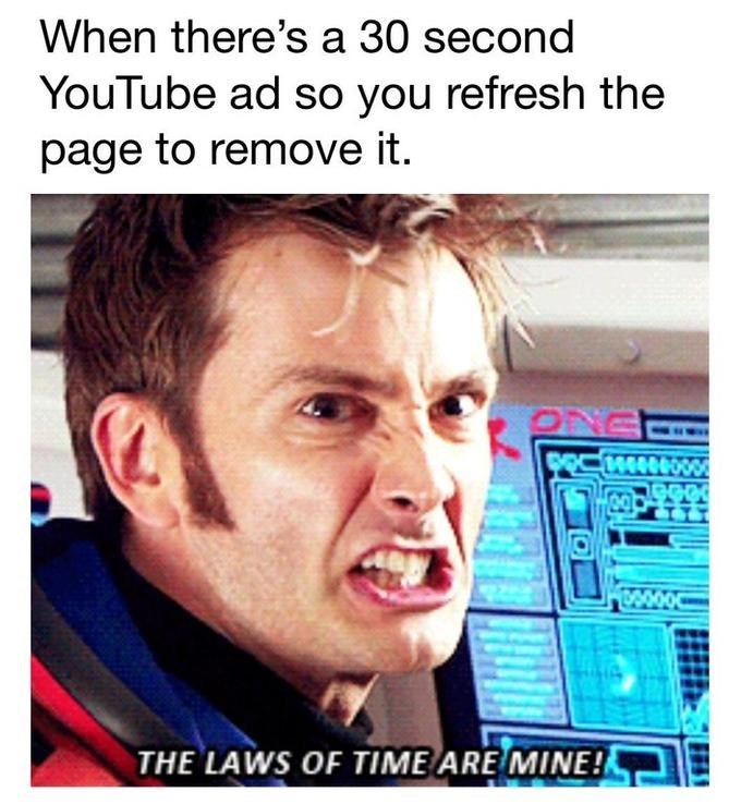 dank doctor who - Text - When there's a 30 second YouTube ad so you refresh the page to remove it. O 30000 THE LAWS OF TIME ARE MINE!