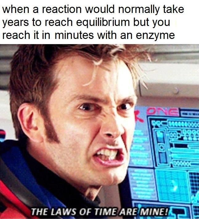 dank doctor who - Forehead - when a reaction would normally take years to reach equilibrium but you reach it in minutes with an enzyme 14400 100000 THE LAWS OF TIME ARE MINE!