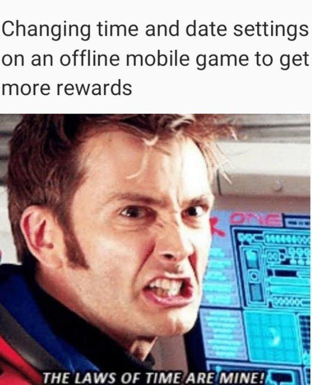 dank doctor who - Forehead - Changing time and date settings on an offline mobile game to get more rewards 1406 THE LAWS OF TIME ARE MINE!