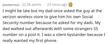 Text - pootermun 21.0k points 23 hours ago might be late but my dad once asked the guy at the verizon wireless store to give him his own Social Secuirity number because he asked for my dads. My dad walked out afterwards with some strangers SS number on a post it. I was a silent bystander because I really wanted my first phone.