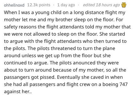 Text - ohhellnoxd 12.3k points 1 day ago edited 18 hours ago When I was a young child on a long distance flight my mother let me and my brother sleep on the floor. For safety reasons the flight attendants told my mother that we were not allowed to sleep on the floor. She started to argue with the flight attendants who then turned to the pilots. The pilots threatened to turn the plane around unless we get up from the floor but she continued to argue. The pilots anounced they were about to turn ar