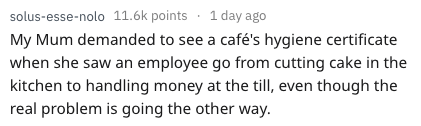 Text - solus-esse-nolo 11.6k points 1day ago My Mum demanded to see a café's hygiene certificate when she saw an employee go from cutting cake in the kitchen to handling money at the till, even though the real problem is going the other way