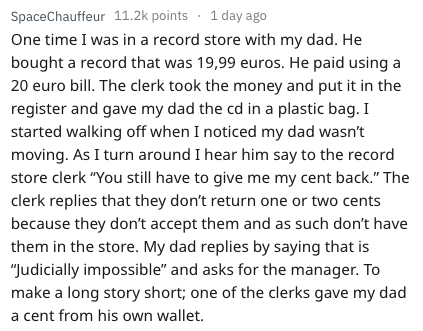 """Text - SpaceChauffeur 11.2k points day ago One time I was in a record store with my dad. He bought a record that was 19,99 euros. He paid using a 20 euro bill. The clerk took the money and put it in the register and gave my dad the cd in a plastic bag. I started walking off when I noticed my dad wasn't moving. As I turn around I hear him say to the record store clerk """"You still have to give me my cent back."""" The clerk replies that they don't return one or two cents because they don't accept them"""