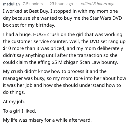 Text - medullah 7.5k points edited 8 hours ago 23 hours ago I worked at Best Buy. I stopped in with my mom day because she wanted to buy me the Star Wars DVD box set for my birthday. I had a huge, HUGE crush on the girl that was working the customer service counter. Well, the DVD set rang up $10 more than it was priced, and my mom deliberately didn't say anything until after the transaction so she could claim the effing $5 Michigan Scan Law bounty My crush didn't know how to process it and the m