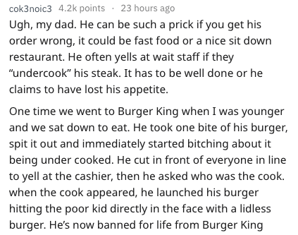 """Text - cok3noic3 4.2k points 23 hours ago Ugh, my dad. He can be such a prick if you get his order wrong, it could be fast food or a nice sit down restaurant. He often yells at wait staff if they """"undercook"""" his steak. It has to be well done or he claims to have lost his appetite. One time we went to Burger King when I was younger and we sat down to eat. He took one bite of his burger, spit it out and immediately started bitching about it being under cooked. He cut in front of everyone in line t"""