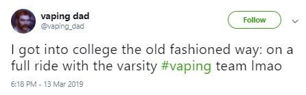Text - vaping dad @vaping_dad Follow I got into college the old fashioned way: on a full ride with the varsity #vaping team Imao 6:18 PM- 13 Mar 2019