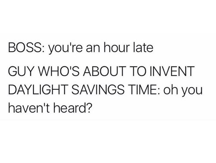 "Text that reads, ""Boss: You're an hour late; Guy who's about to invent daylight savings: Oh, you haven't heard?"""