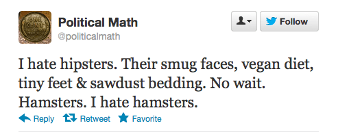Text - Political Math Follow @politicalmath I hate hipsters. Their smug faces, vegan diet, tiny feet & sawdust bedding. No wait. Hamsters. I hate hamsters. Reply Retweet Favorite