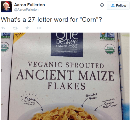 "Food - Aaron Fullerton Follow @AaronFullerton What's a 27-letter word for ""Corn""? One DeGRee GMO Project VERIFIED ngmope LFIED project.org USDA RGANIC ORGANIC FOODS USDA ORCANIC Every togrediest hassory VEGANIC SPROUTED ANCIENT MAIZE FLAKES Sprouted Waize Veganic Snalend Coconat And tare on the back Palm Sugar"
