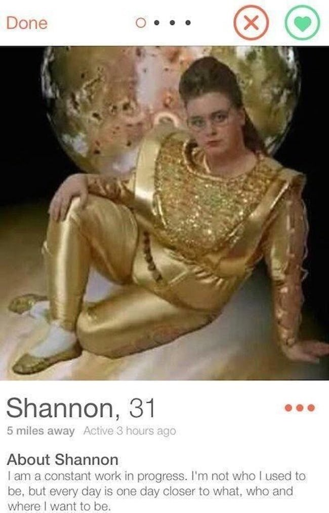 picture woman in all gold weird outfit posing Done Shannon, 31 5 miles awayActive 3 hours ago About Shannon am a constant work in progress. I'm not who I used to be, but every day is one day closer to what, who and where I want to be.