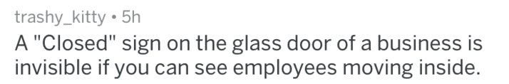 """Text - trashy_kitty 5h A """"Closed"""" sign on the glass door of a business is invisible if you can see employees moving inside."""