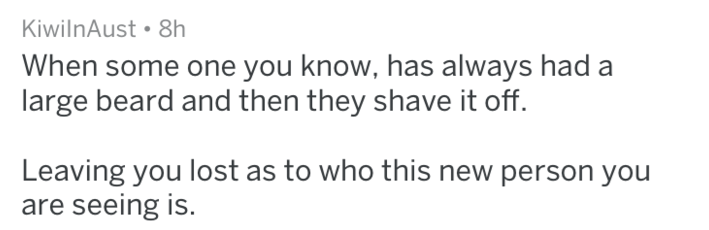 Text - KiwilnAust 8h When some one you know, has always had a large beard and then they shave it off. Leaving you lost as to who this new person you are seeing is.