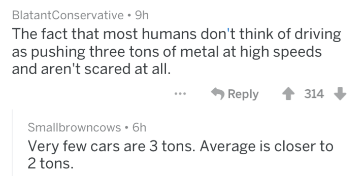 Text - BlatantConservative 9h The fact that most humans don't think of driving as pushing three tons of metal at high speeds and aren't scared at all. Reply 314 Smallbrowncows 6h Very few cars are 3 tons. Average is closer to 2 tons